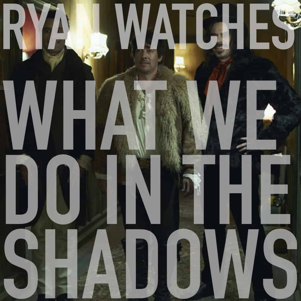 Podcast: Ryan Watches WHAT WE DO IN THE SHADOWS 1