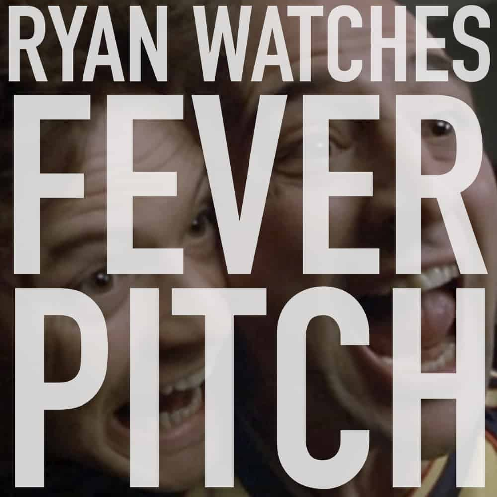 ryan watches fever pitch